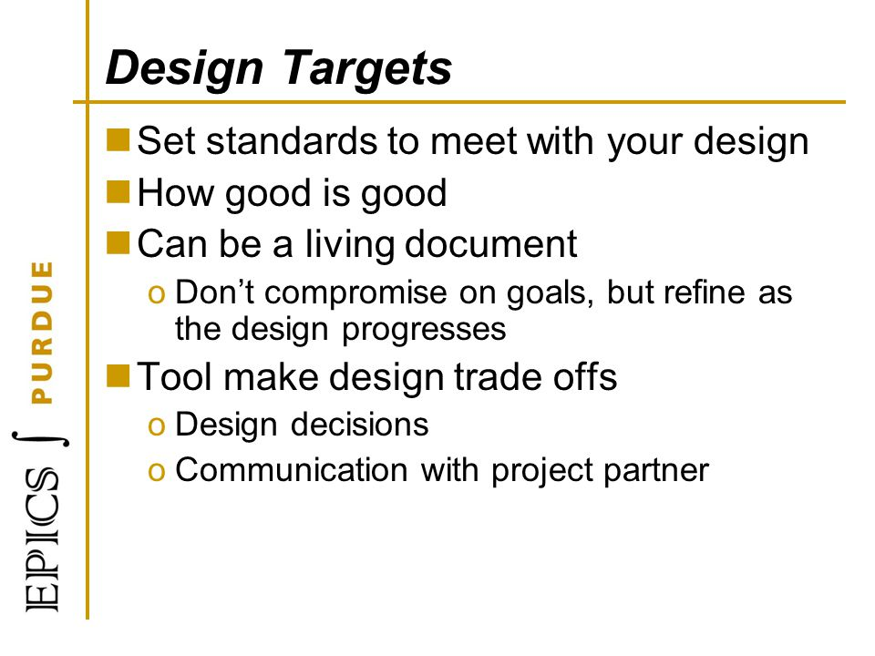 Design Targets Set standards to meet with your design How good is good Can be a living document oDont compromise on goals, but refine as the design pr