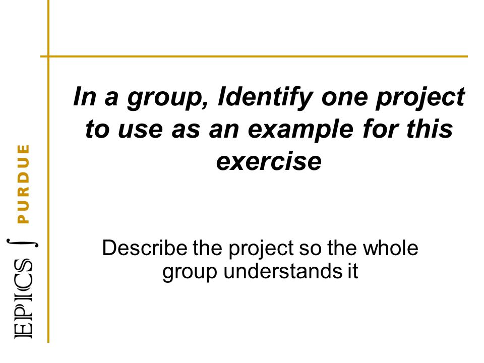 In a group, Identify one project to use as an example for this exercise Describe the project so the whole group understands it