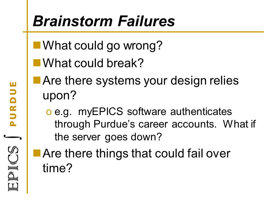 Brainstorm Failures What could go wrong? What could break? Are there systems your design relies upon? oe.g. myEPICS software authenticates through Pur