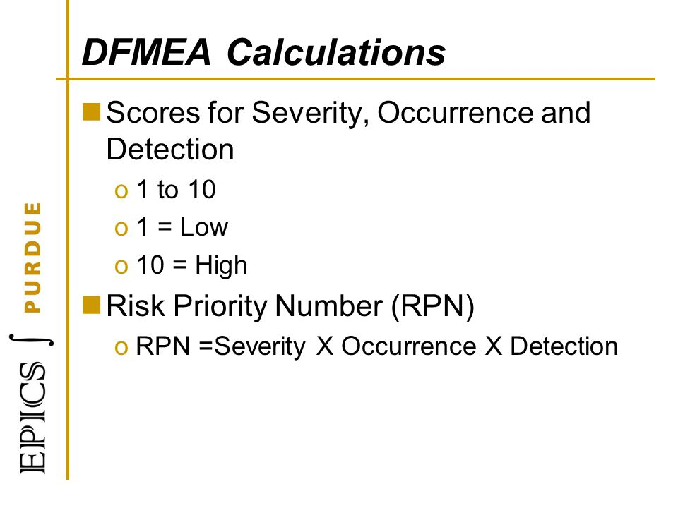 DFMEA Calculations Scores for Severity, Occurrence and Detection o1 to 10 o1 = Low o10 = High Risk Priority Number (RPN) oRPN =Severity X Occurrence X