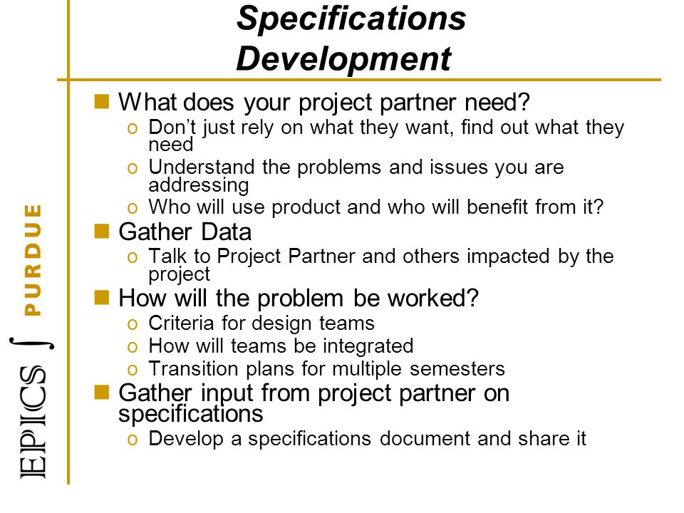 Specifications Development What does your project partner need? oDont just rely on what they want, find out what they need oUnderstand the problems an