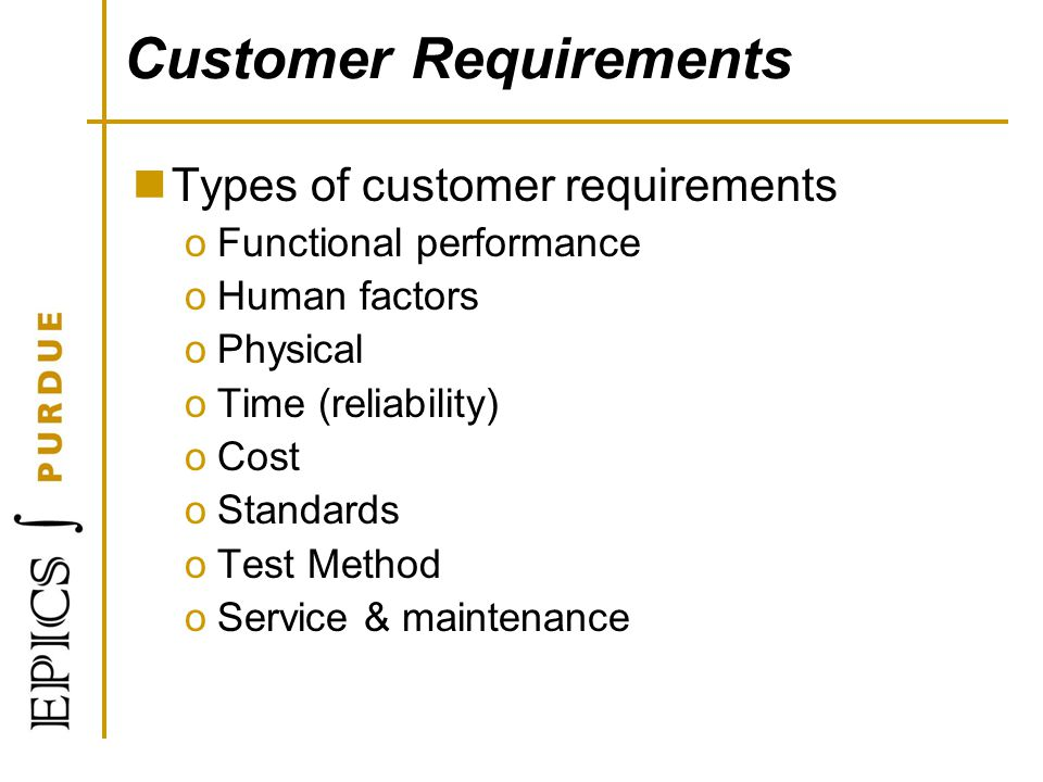 Customer Requirements Types of customer requirements oFunctional performance oHuman factors oPhysical oTime (reliability) oCost oStandards oTest Metho