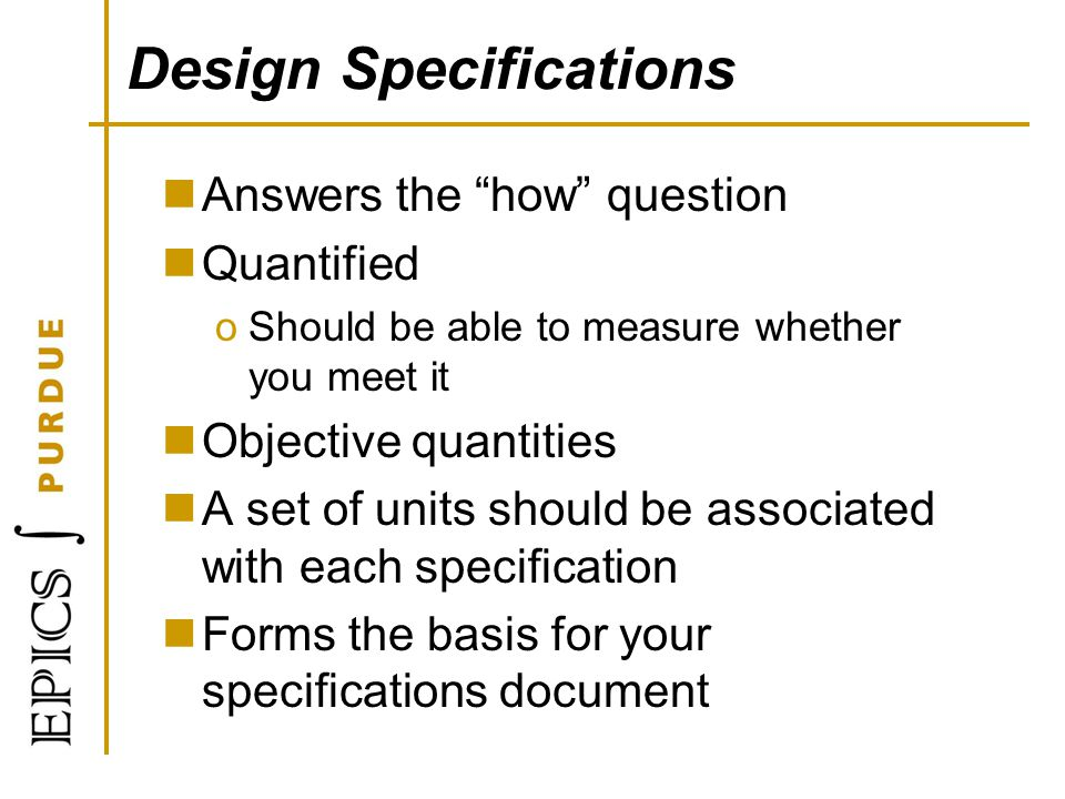 Design Specifications Answers the how question Quantified oShould be able to measure whether you meet it Objective quantities A set of units should be