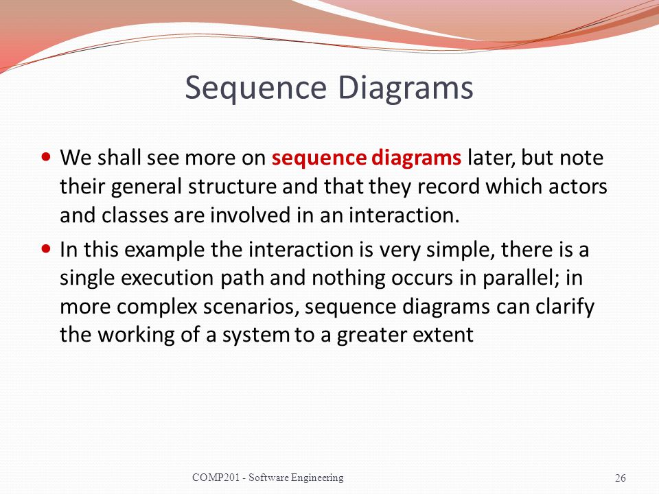 Sequence Diagrams We shall see more on sequence diagrams later, but note their general structure and that they record which actors and classes are inv
