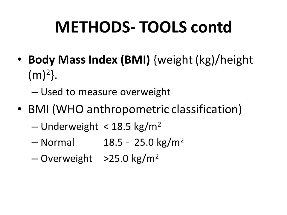 METHODS- TOOLS contd Body Mass Index (BMI) {weight (kg)/height (m) 2 }.