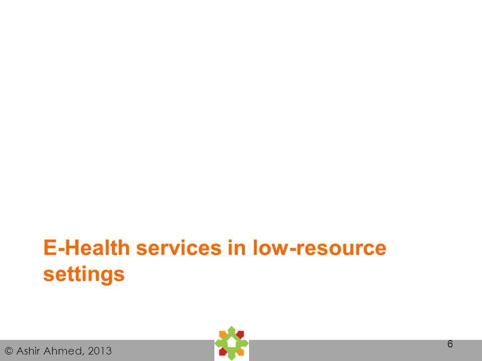© Ashir Ahmed, 2013 E-Health services in low-resource settings 6
