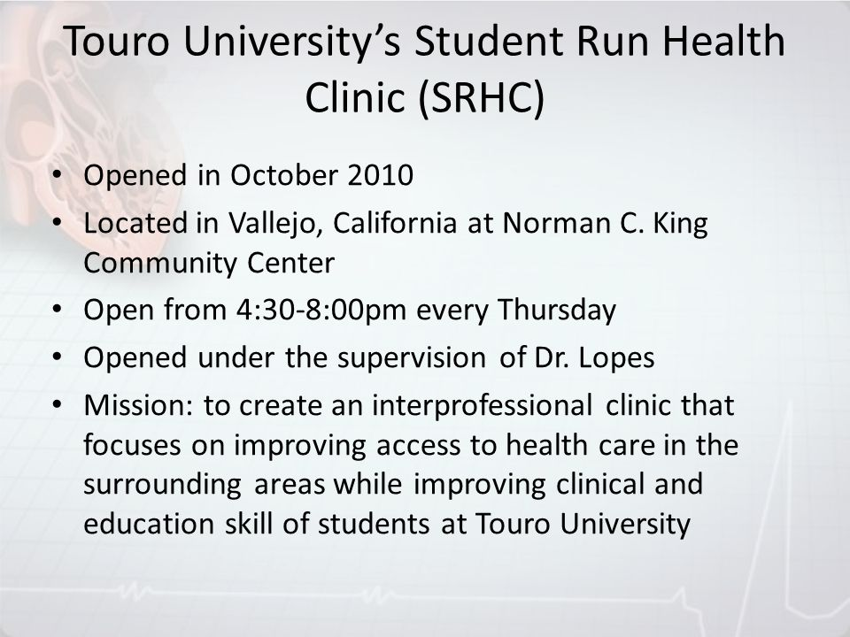 Touro Universitys Student Run Health Clinic (SRHC) Opened in October 2010 Located in Vallejo, California at Norman C. King Community Center Open from