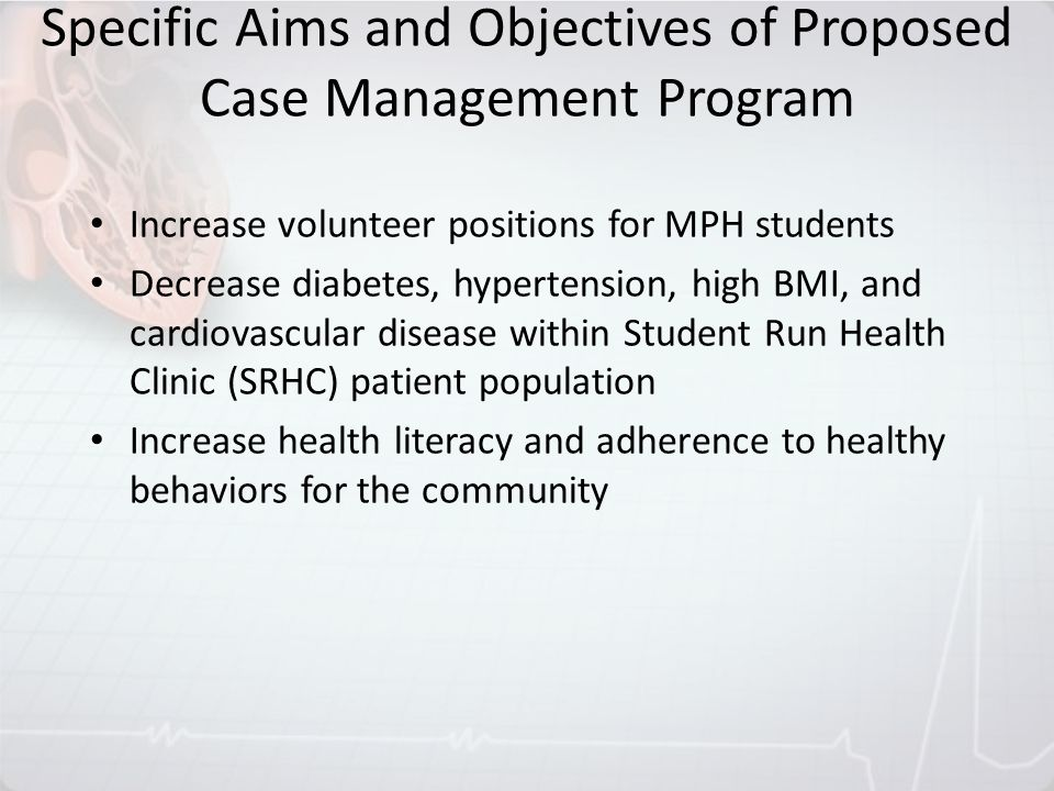 Specific Aims and Objectives of Proposed Case Management Program Increase volunteer positions for MPH students Decrease diabetes, hypertension, high B