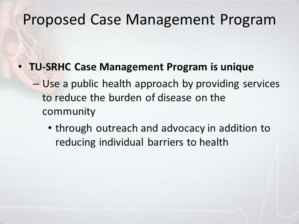 Proposed Case Management Program TU-SRHC Case Management Program is unique – Use a public health approach by providing services to reduce the burden o