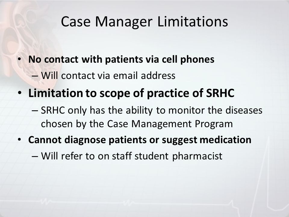 Case Manager Limitations No contact with patients via cell phones – Will contact via email address Limitation to scope of practice of SRHC – SRHC only