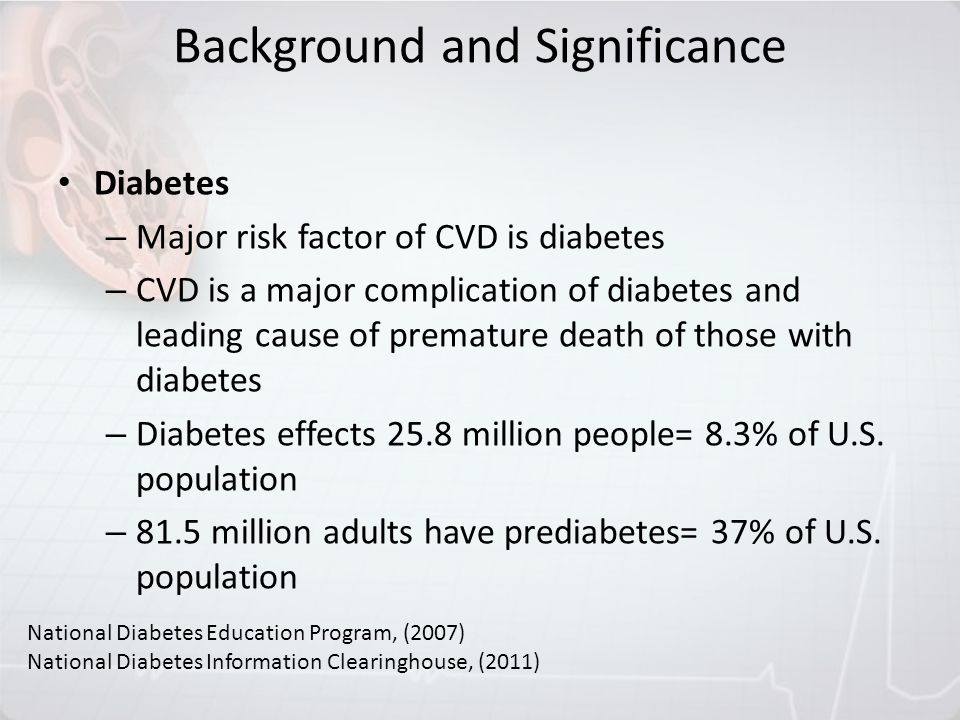 Diabetes – Major risk factor of CVD is diabetes – CVD is a major complication of diabetes and leading cause of premature death of those with diabetes