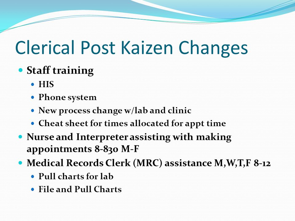 Clerical Post Kaizen Changes Staff training HIS Phone system New process change w/lab and clinic Cheat sheet for times allocated for appt time Nurse and Interpreter assisting with making appointments 8-830 M-F Medical Records Clerk (MRC) assistance M,W,T,F 8-12 Pull charts for lab File and Pull Charts