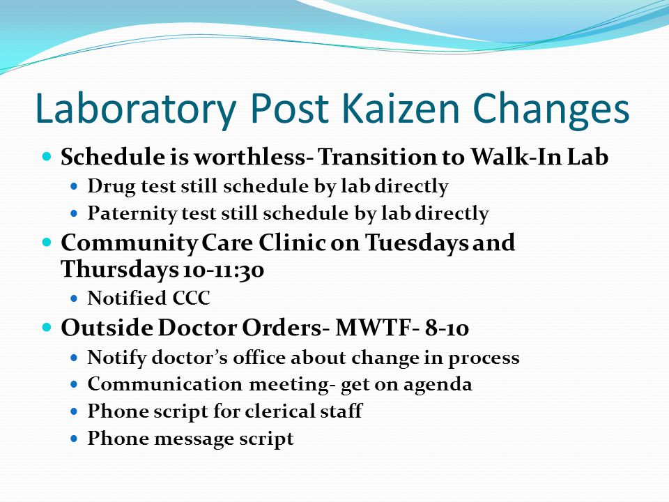 Laboratory Post Kaizen Changes Schedule is worthless- Transition to Walk-In Lab Drug test still schedule by lab directly Paternity test still schedule by lab directly Community Care Clinic on Tuesdays and Thursdays 10-11:30 Notified CCC Outside Doctor Orders- MWTF- 8-10 Notify doctors office about change in process Communication meeting- get on agenda Phone script for clerical staff Phone message script