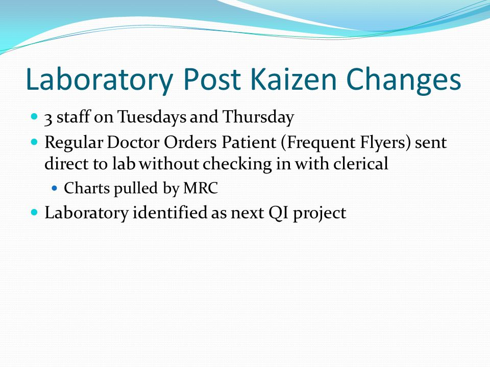 Laboratory Post Kaizen Changes 3 staff on Tuesdays and Thursday Regular Doctor Orders Patient (Frequent Flyers) sent direct to lab without checking in with clerical Charts pulled by MRC Laboratory identified as next QI project