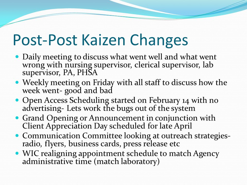 Post-Post Kaizen Changes Daily meeting to discuss what went well and what went wrong with nursing supervisor, clerical supervisor, lab supervisor, PA, PHSA Weekly meeting on Friday with all staff to discuss how the week went- good and bad Open Access Scheduling started on February 14 with no advertising- Lets work the bugs out of the system Grand Opening or Announcement in conjunction with Client Appreciation Day scheduled for late April Communication Committee looking at outreach strategies- radio, flyers, business cards, press release etc WIC realigning appointment schedule to match Agency administrative time (match laboratory)
