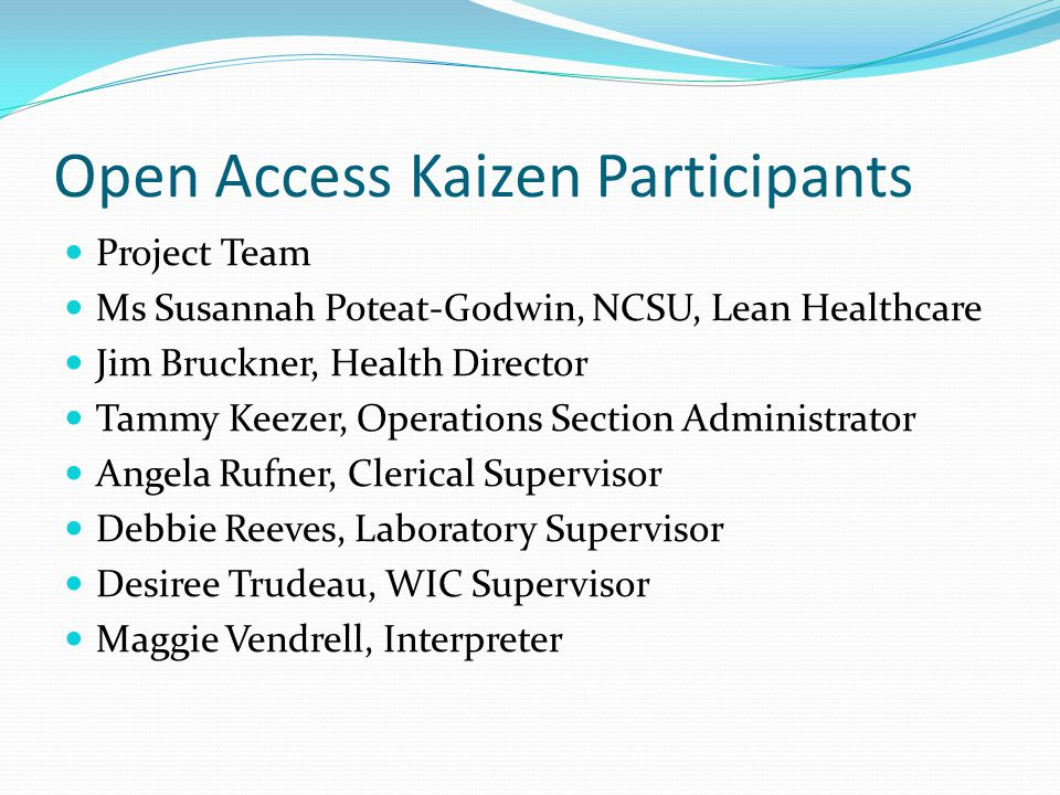Open Access Kaizen Participants Project Team Ms Susannah Poteat-Godwin, NCSU, Lean Healthcare Jim Bruckner, Health Director Tammy Keezer, Operations Section Administrator Angela Rufner, Clerical Supervisor Debbie Reeves, Laboratory Supervisor Desiree Trudeau, WIC Supervisor Maggie Vendrell, Interpreter
