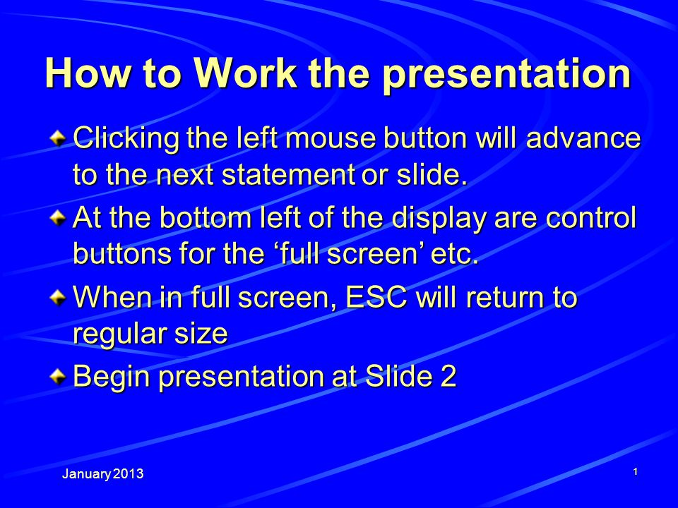 January 2013 1 How to Work the presentation Clicking the left mouse button will advance to the next statement or slide.