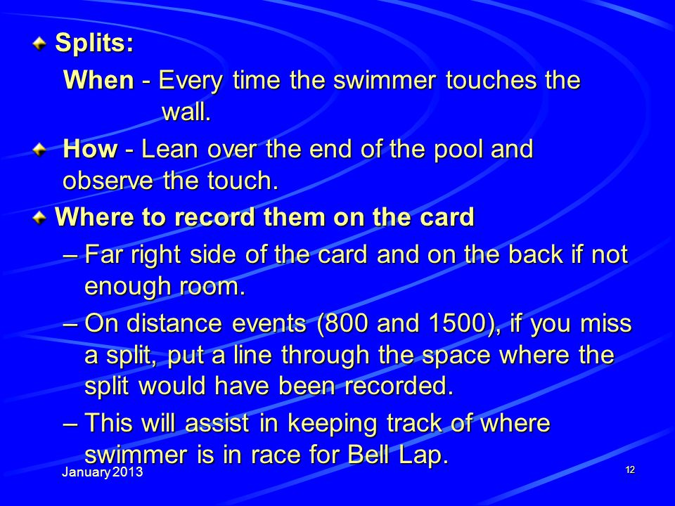 January 2013 12 Splits: When - Every time the swimmer touches the wall.