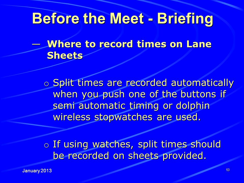 January 2013 Before the Meet - Briefing Where to record times on Lane SheetsWhere to record times on Lane Sheets o Split times are recorded automatically when you push one of the buttons if semi automatic timing or dolphin wireless stopwatches are used.
