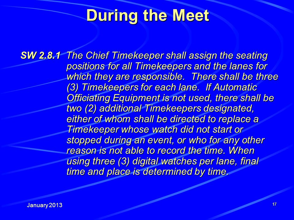 January 2013 17 During the Meet SW 2.8.1 The Chief Timekeeper shall assign the seating positions for all Timekeepers and the lanes for which they are responsible.