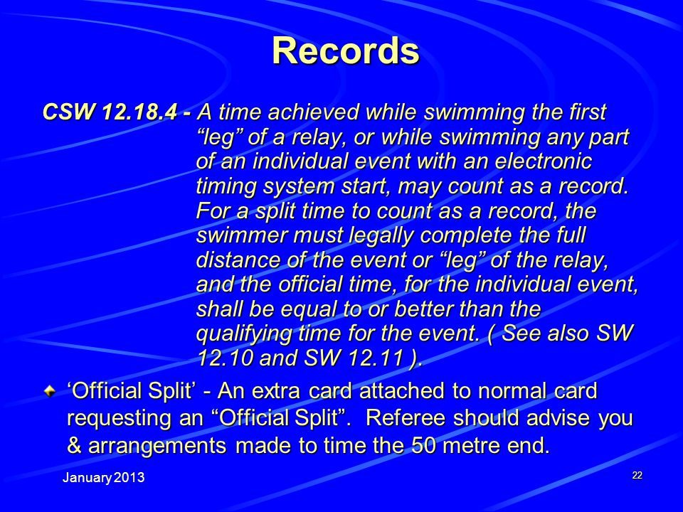 January 2013 22 Records CSW 12.18.4 - A time achieved while swimming the first leg of a relay, or while swimming any part of an individual event with an electronic timing system start, may count as a record.