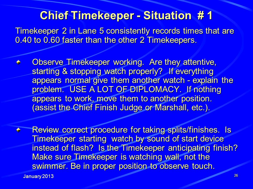 January 2013 26 Chief Timekeeper - Situation # 1 Timekeeper 2 in Lane 5 consistently records times that are 0.40 to 0.60 faster than the other 2 Timekeepers.