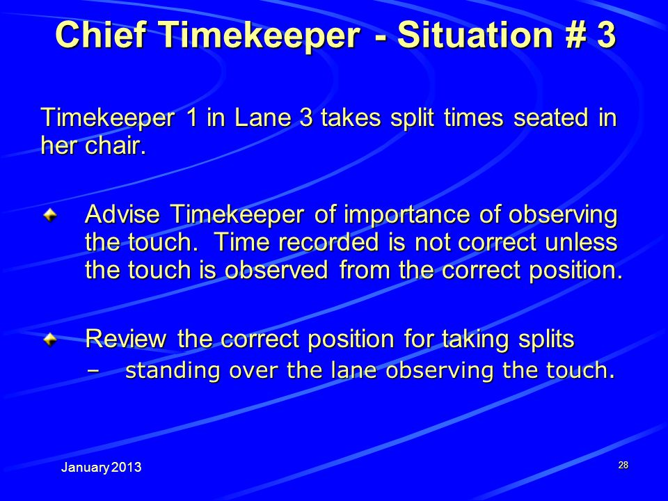 January 2013 28 Chief Timekeeper - Situation # 3 Timekeeper 1 in Lane 3 takes split times seated in her chair.