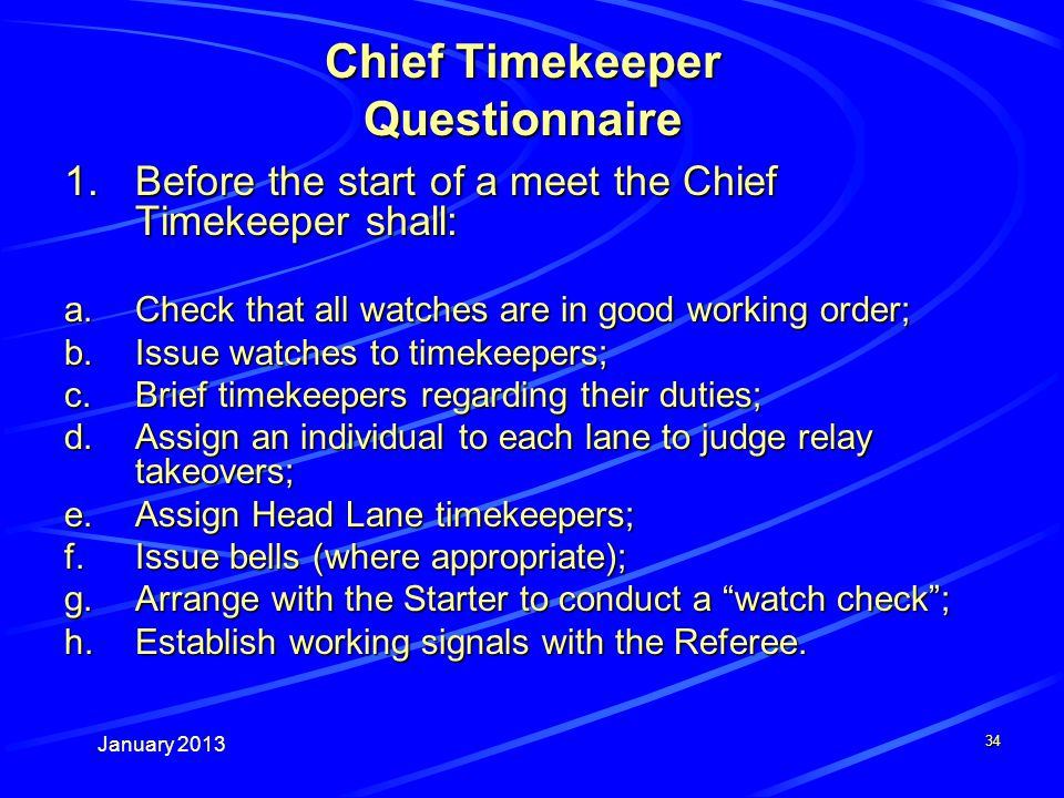 January Chief Timekeeper Questionnaire 1.Before the start of a meet the Chief Timekeeper shall: a.Check that all watches are in good working order; b.Issue watches to timekeepers; c.Brief timekeepers regarding their duties; d.Assign an individual to each lane to judge relay takeovers; e.Assign Head Lane timekeepers; f.Issue bells (where appropriate); g.Arrange with the Starter to conduct a watch check; h.Establish working signals with the Referee.