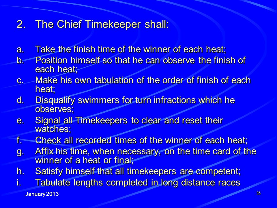 January 2013 35 2.The Chief Timekeeper shall: a.Take the finish time of the winner of each heat; b.Position himself so that he can observe the finish of each heat; c.Make his own tabulation of the order of finish of each heat; d.Disqualify swimmers for turn infractions which he observes; e.Signal all Timekeepers to clear and reset their watches; f.Check all recorded times of the winner of each heat; g.Affix his time, when necessary, on the time card of the winner of a heat or final; h.Satisfy himself that all timekeepers are competent; i.Tabulate lengths completed in long distance races