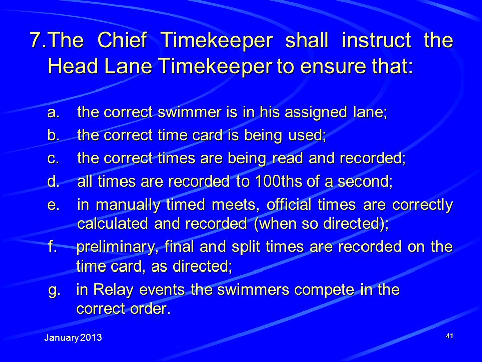 January 2013 41 7.The Chief Timekeeper shall instruct the Head Lane Timekeeper to ensure that: a.the correct swimmer is in his assigned lane; b.the correct time card is being used; c.the correct times are being read and recorded; d.all times are recorded to 100ths of a second; e.in manually timed meets, official times are correctly calculated and recorded (when so directed); f.preliminary, final and split times are recorded on the time card, as directed; g.in Relay events the swimmers compete in the correct order.