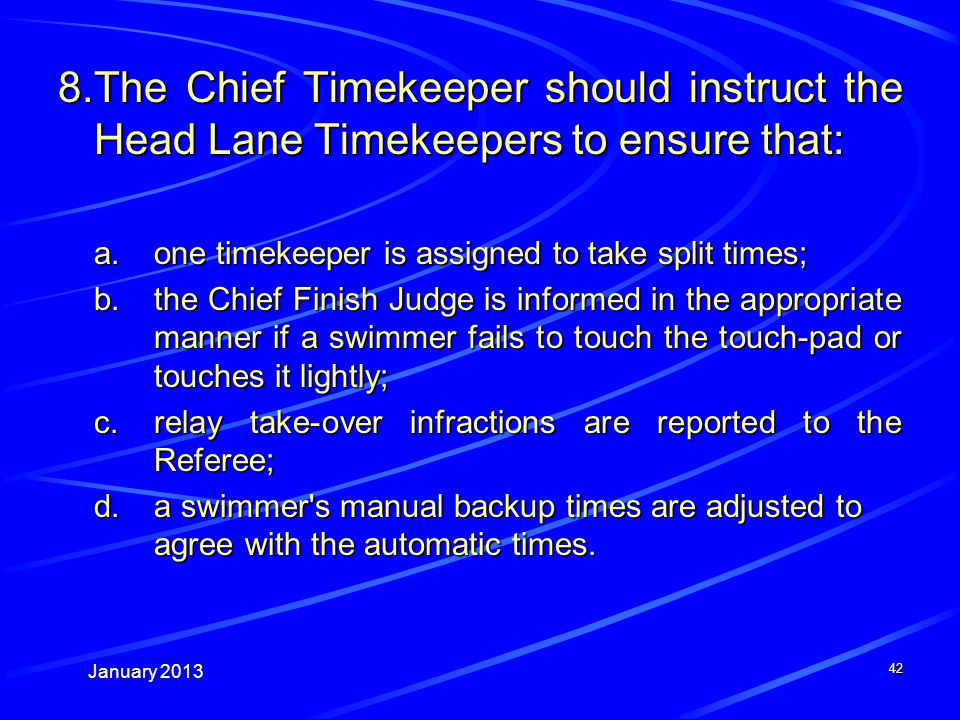 January The Chief Timekeeper should instruct the Head Lane Timekeepers to ensure that: a.one timekeeper is assigned to take split times; b.the Chief Finish Judge is informed in the appropriate manner if a swimmer fails to touch the touch-pad or touches it lightly; c.relay take-over infractions are reported to the Referee; d.a swimmer s manual backup times are adjusted to agree with the automatic times.