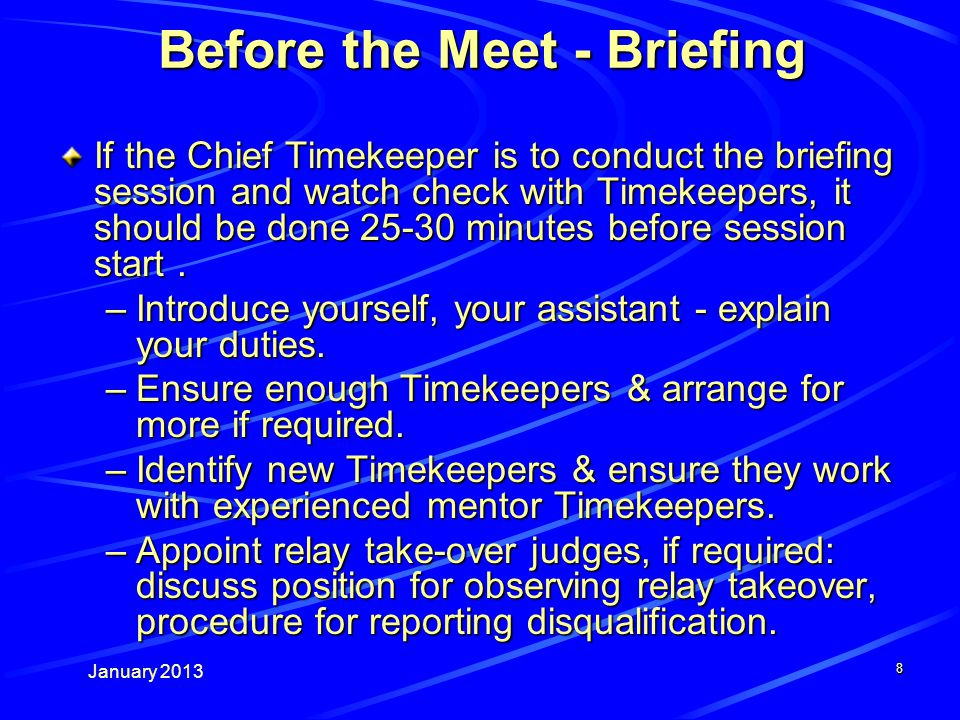 January Before the Meet - Briefing If the Chief Timekeeper is to conduct the briefing session and watch check with Timekeepers, it should be done minutes before session start.