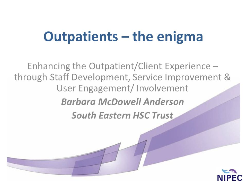 Outpatients – the enigma Enhancing the Outpatient/Client Experience – through Staff Development, Service Improvement & User Engagement/ Involvement Barbara McDowell Anderson South Eastern HSC Trust