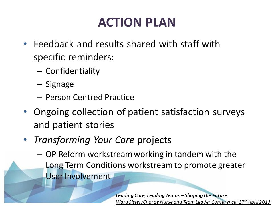 Leading Care, Leading Teams – Shaping the Future Ward Sister/Charge Nurse and Team Leader Conference, 17 th April 2013 ACTION PLAN Feedback and results shared with staff with specific reminders: – Confidentiality – Signage – Person Centred Practice Ongoing collection of patient satisfaction surveys and patient stories Transforming Your Care projects – OP Reform workstream working in tandem with the Long Term Conditions workstream to promote greater User Involvement