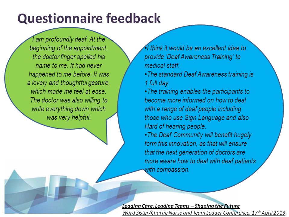 Leading Care, Leading Teams – Shaping the Future Ward Sister/Charge Nurse and Team Leader Conference, 17 th April 2013 Questionnaire feedback I am profoundly deaf.