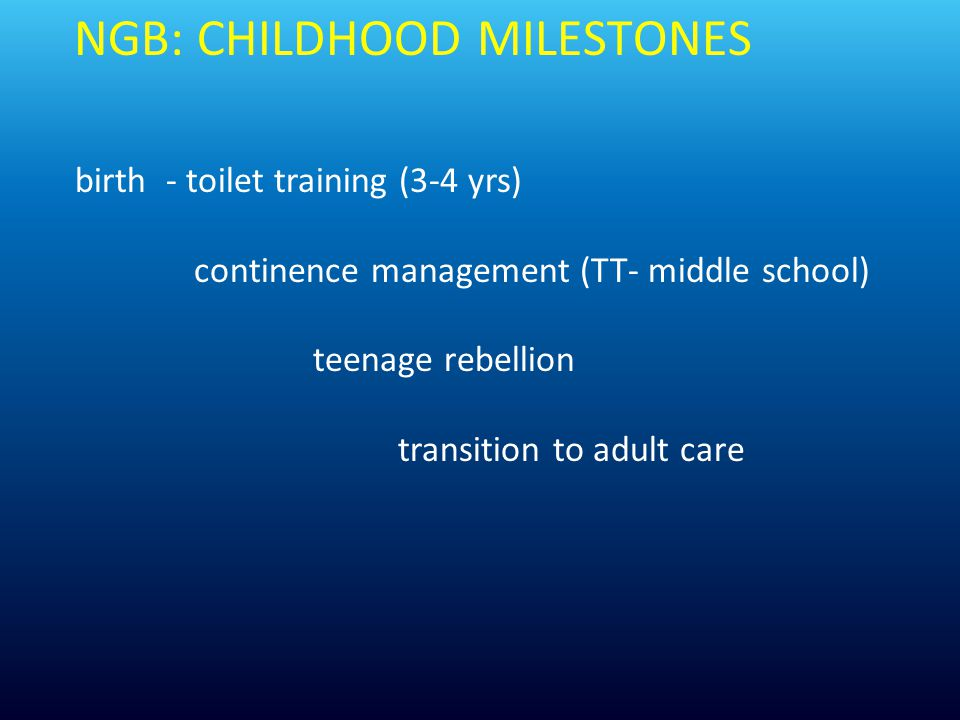 NGB: CHILDHOOD MILESTONES birth - toilet training (3-4 yrs) continence management (TT- middle school) teenage rebellion transition to adult care