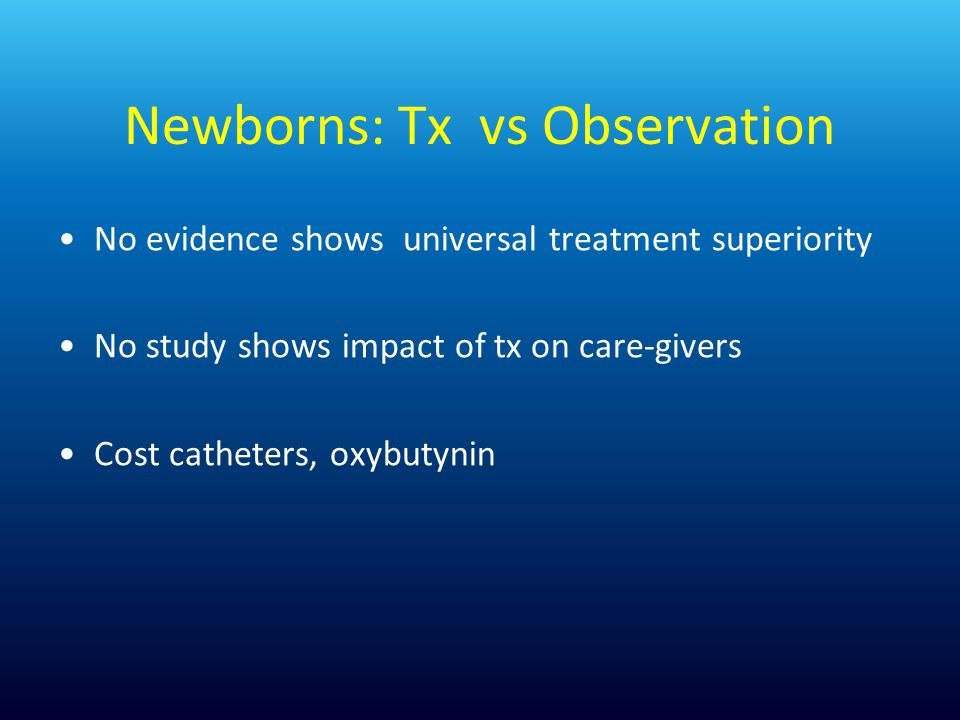 Newborns: Tx vs Observation No evidence shows universal treatment superiority No study shows impact of tx on care-givers Cost catheters, oxybutynin