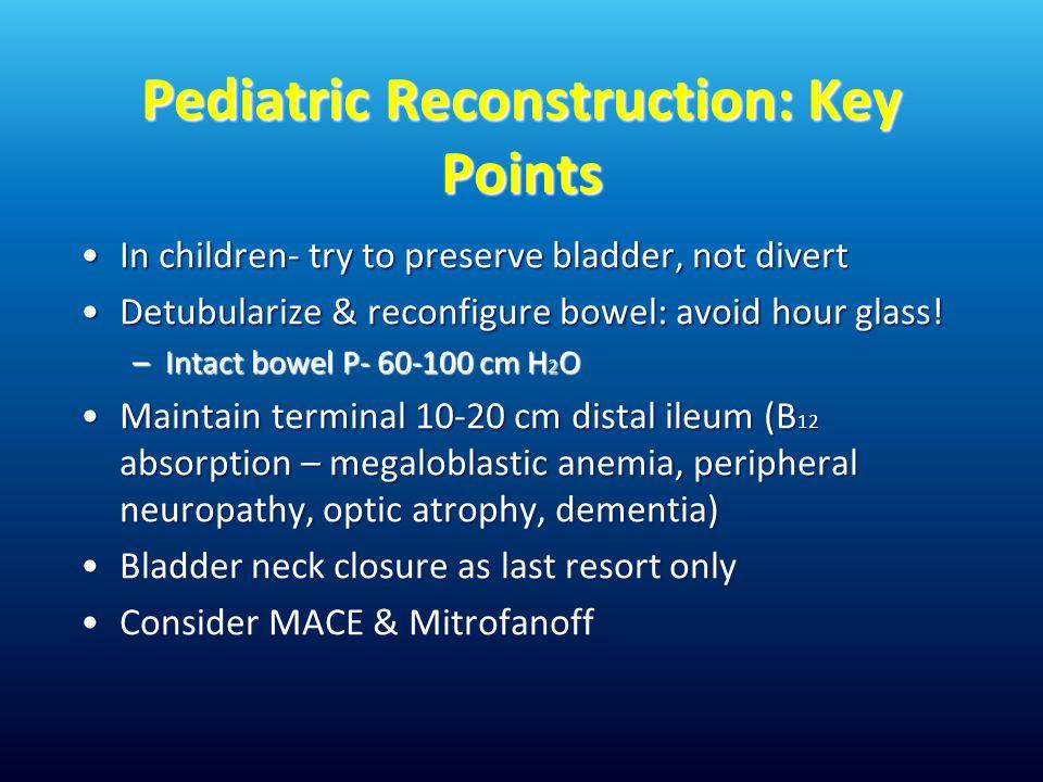 Pediatric Reconstruction: Key Points In children- try to preserve bladder, not divertIn children- try to preserve bladder, not divert Detubularize & reconfigure bowel: avoid hour glass!Detubularize & reconfigure bowel: avoid hour glass.