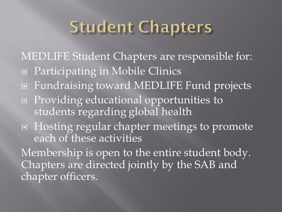 MEDLIFE Student Chapters are responsible for: Participating in Mobile Clinics Fundraising toward MEDLIFE Fund projects Providing educational opportunities to students regarding global health Hosting regular chapter meetings to promote each of these activities Membership is open to the entire student body.