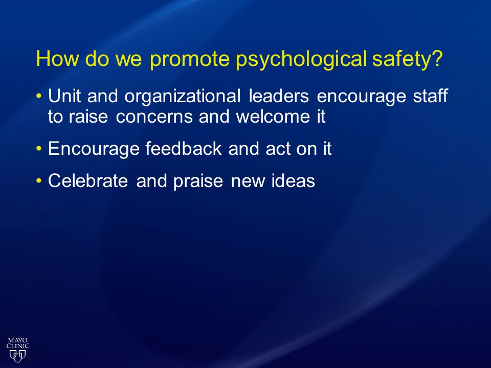 How do we promote psychological safety? Unit and organizational leaders encourage staff to raise concerns and welcome it Encourage feedback and act on