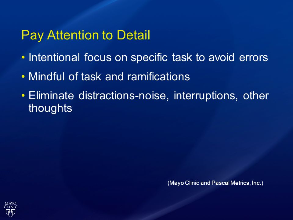Pay Attention to Detail Intentional focus on specific task to avoid errors Mindful of task and ramifications Eliminate distractions-noise, interruptio