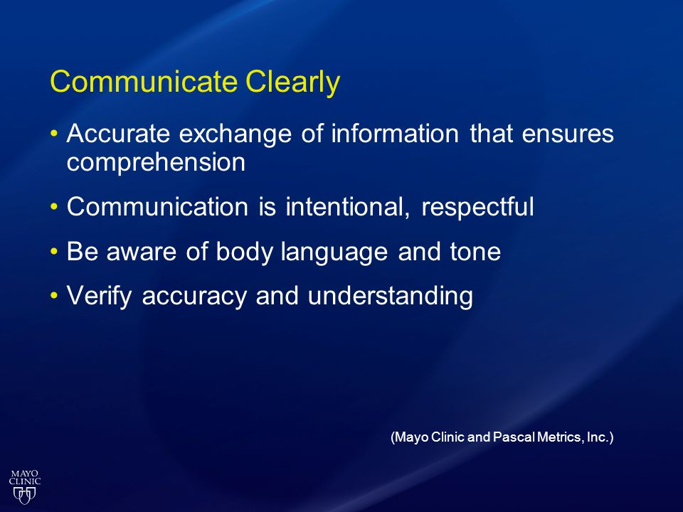 Communicate Clearly Accurate exchange of information that ensures comprehension Communication is intentional, respectful Be aware of body language and