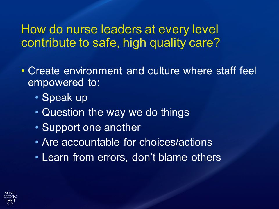 How do nurse leaders at every level contribute to safe, high quality care? Create environment and culture where staff feel empowered to: Speak up Ques