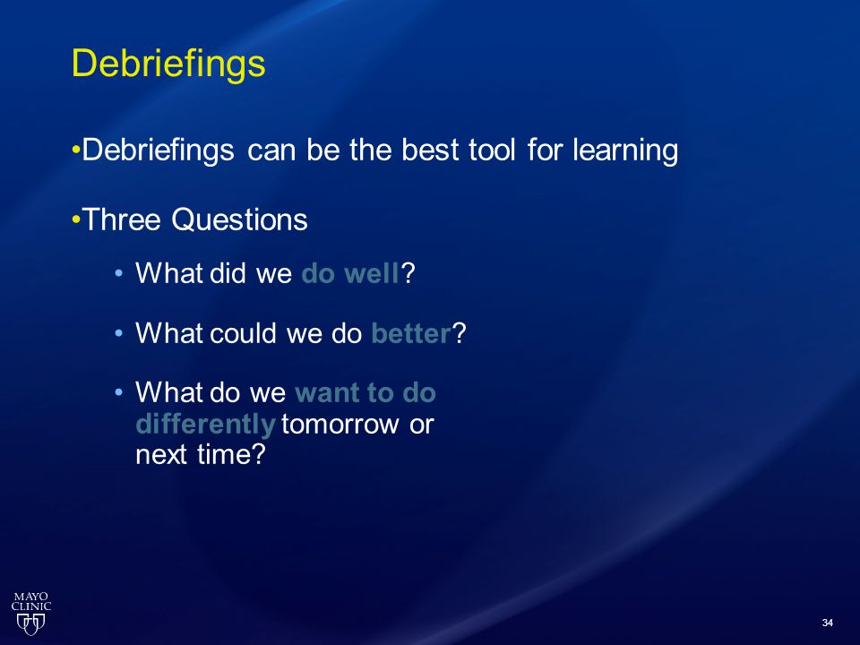 34 Debriefings Debriefings can be the best tool for learning Three Questions What did we do well? What could we do better? What do we want to do diffe