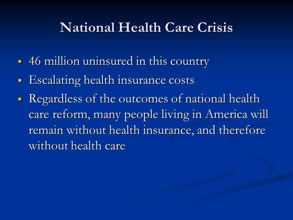 National Health Care Crisis 46 million uninsured in this country 46 million uninsured in this country Escalating health insurance costs Escalating hea