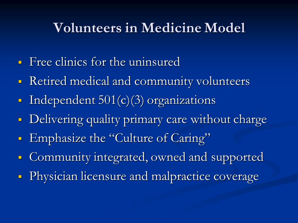 Volunteers in Medicine Model Free clinics for the uninsured Free clinics for the uninsured Retired medical and community volunteers Retired medical and community volunteers Independent 501(c)(3) organizations Independent 501(c)(3) organizations Delivering quality primary care without charge Delivering quality primary care without charge Emphasize the Culture of Caring Emphasize the Culture of Caring Community integrated, owned and supported Community integrated, owned and supported Physician licensure and malpractice coverage Physician licensure and malpractice coverage