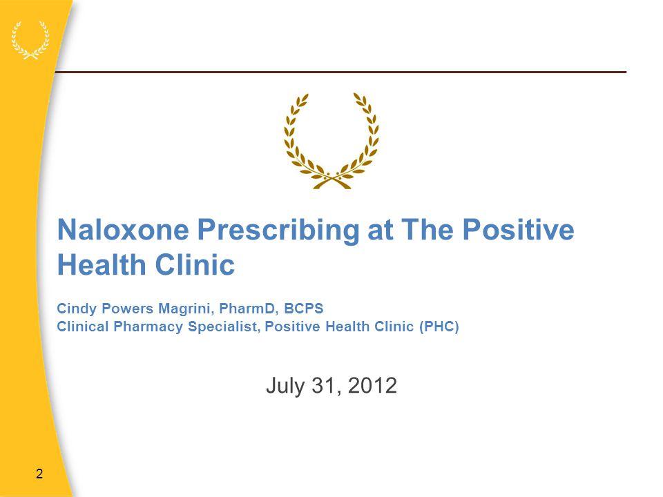 2 Naloxone Prescribing at The Positive Health Clinic Cindy Powers Magrini, PharmD, BCPS Clinical Pharmacy Specialist, Positive Health Clinic (PHC) Jul