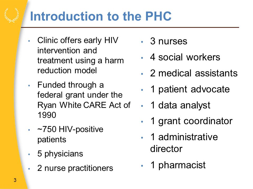 Introduction to the PHC Clinic offers early HIV intervention and treatment using a harm reduction model Funded through a federal grant under the Ryan