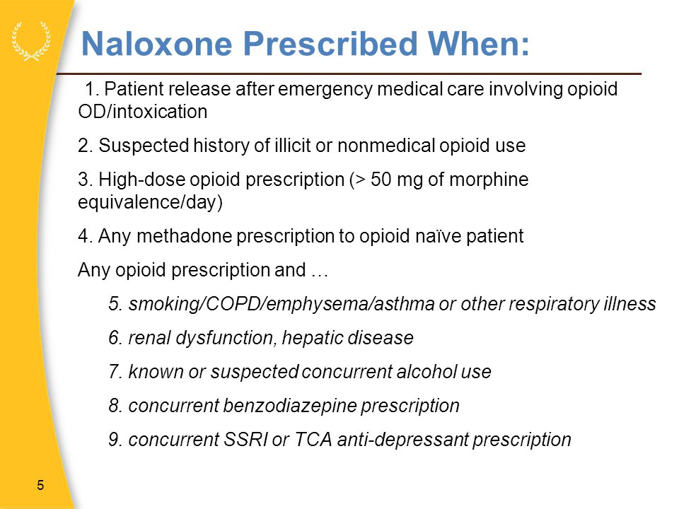 Naloxone Prescribed When: 1. Patient release after emergency medical care involving opioid OD/intoxication 2. Suspected history of illicit or nonmedic