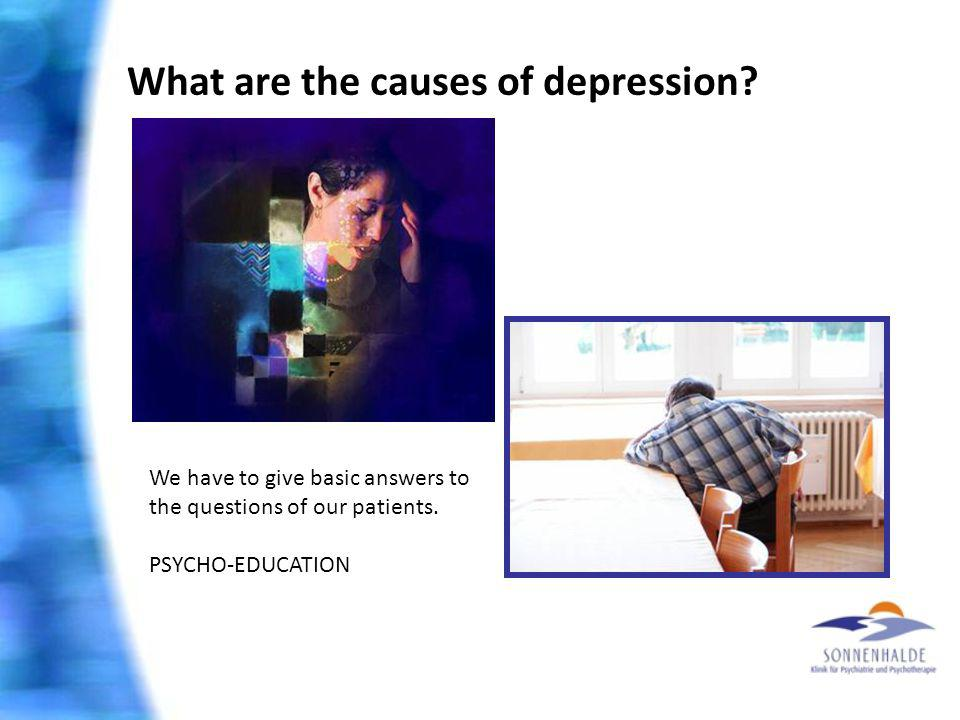 What are the causes of depression? We have to give basic answers to the questions of our patients. PSYCHO-EDUCATION